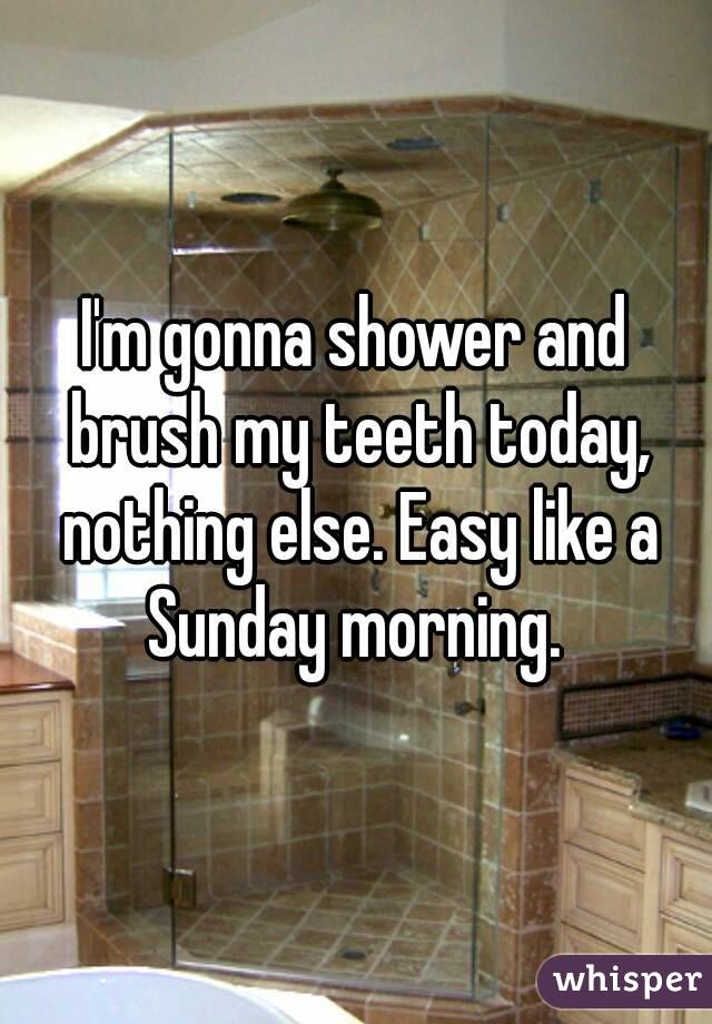 I'm gonna shower and brush my teeth today, nothing else. Easy like a Sunday morning.