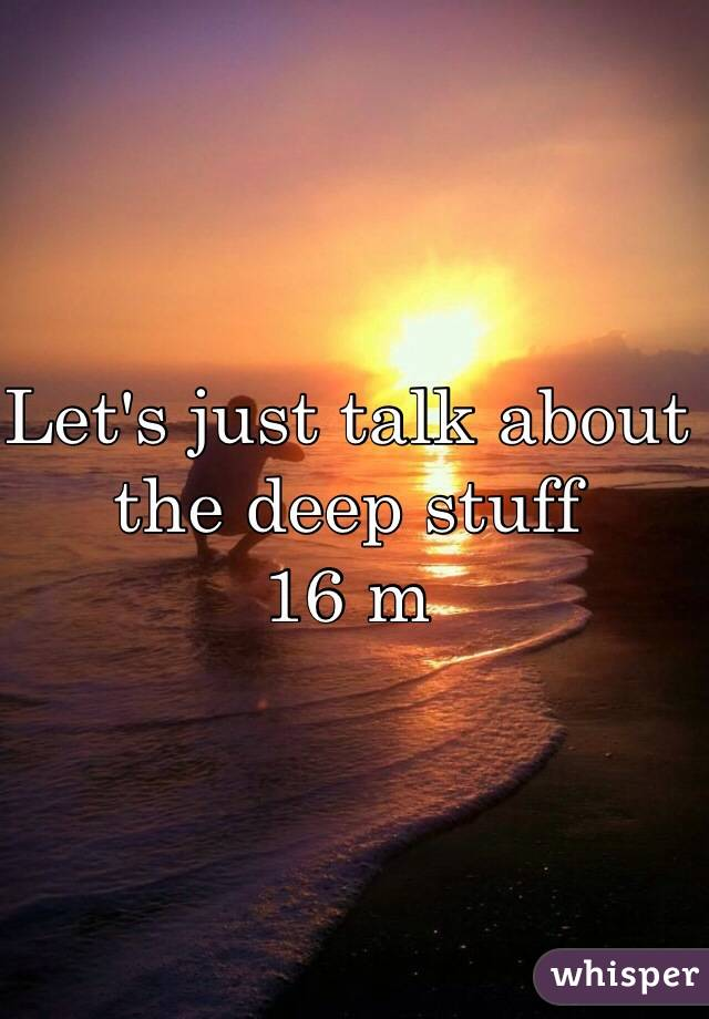 Let's just talk about the deep stuff 16 m
