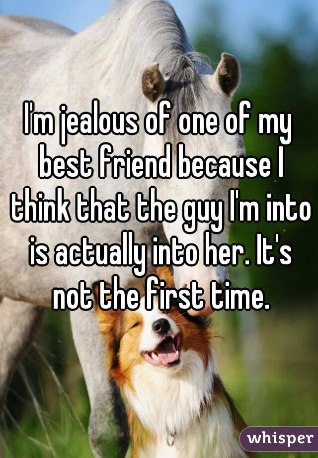 I'm jealous of one of my best friend because I think that the guy I'm into is actually into her. It's not the first time.