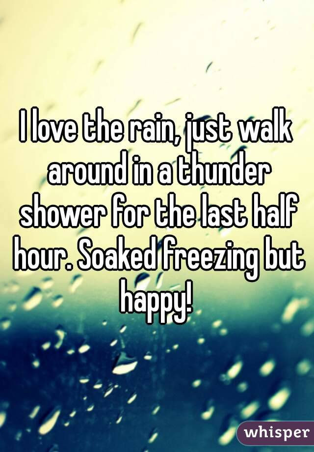 I love the rain, just walk around in a thunder shower for the last half hour. Soaked freezing but happy!