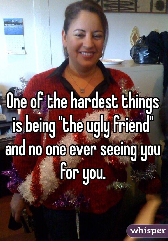 "One of the hardest things is being ""the ugly friend"" and no one ever seeing you for you."