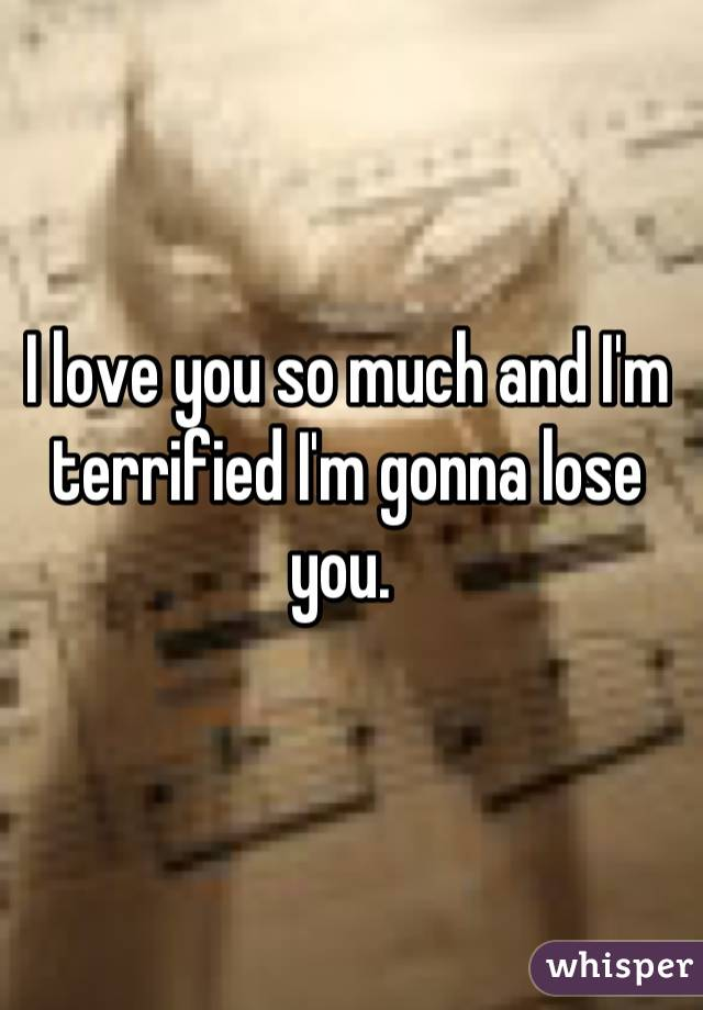 I love you so much and I'm terrified I'm gonna lose you.