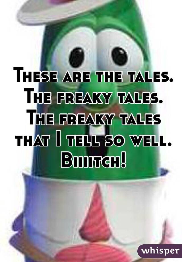 These are the tales. The freaky tales. The freaky tales that I tell so well. Biiiitch!
