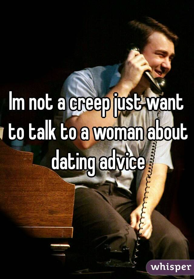 Im not a creep just want to talk to a woman about dating advice