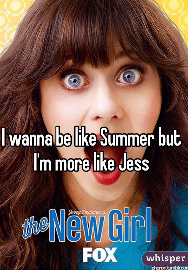 I wanna be like Summer but I'm more like Jess