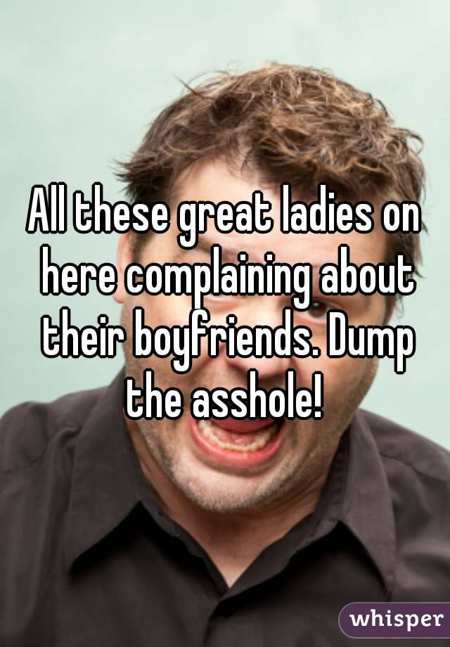 All these great ladies on here complaining about their boyfriends. Dump the asshole!