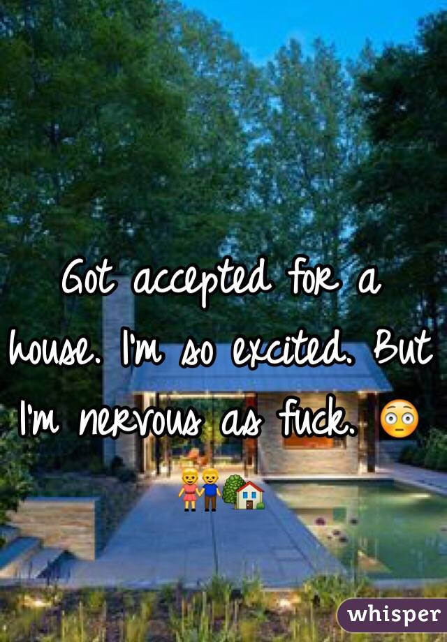 Got accepted for a house. I'm so excited. But I'm nervous as fuck. 😳👫🏡