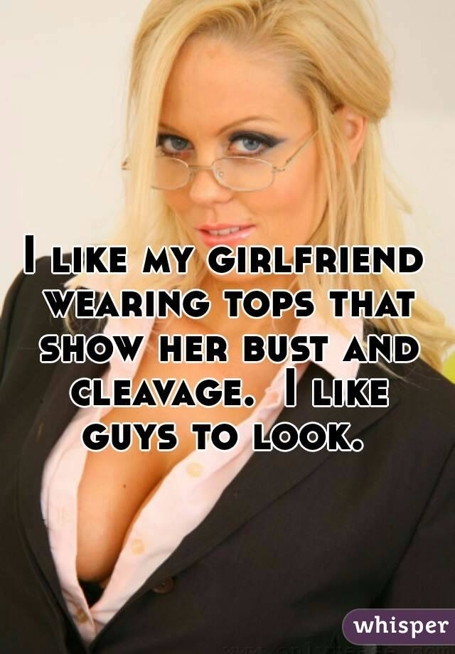 I like my girlfriend wearing tops that show her bust and cleavage.  I like guys to look.