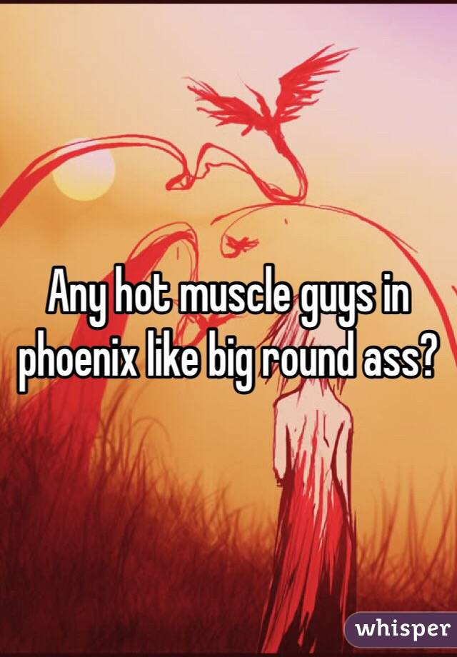 Any hot muscle guys in phoenix like big round ass?