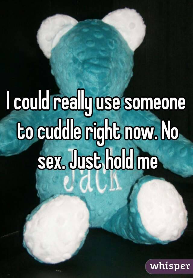 I could really use someone to cuddle right now. No sex. Just hold me