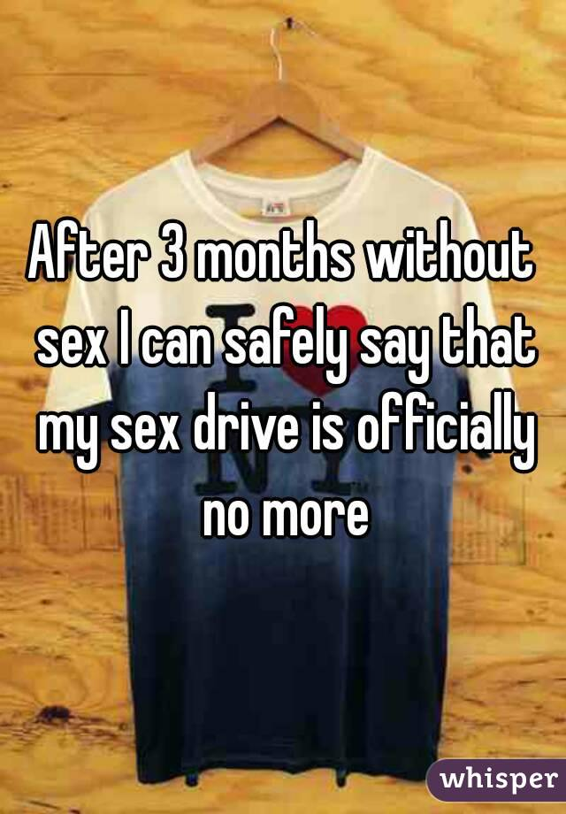 After 3 months without sex I can safely say that my sex drive is officially no more