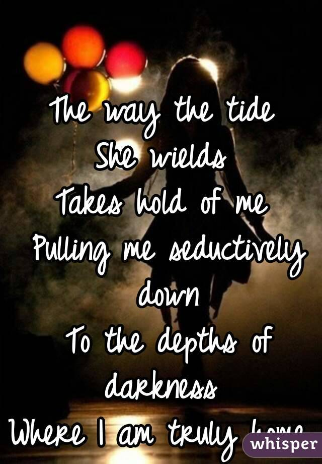The way the tide  She wields  Takes hold of me  Pulling me seductively down  To the depths of darkness  Where I am truly home.