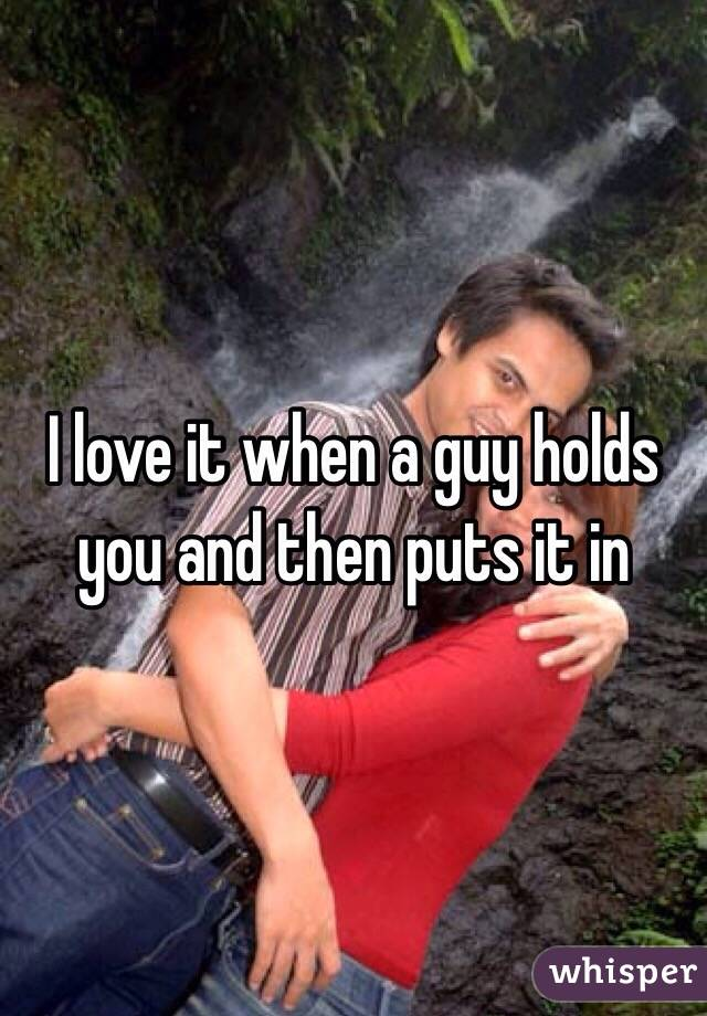 I love it when a guy holds you and then puts it in