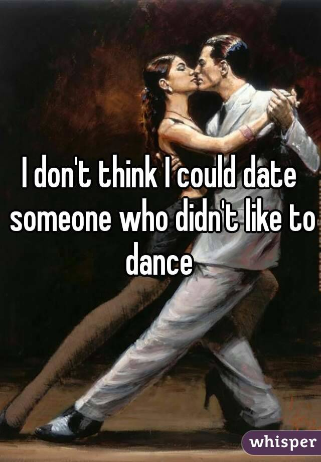 I don't think I could date someone who didn't like to dance
