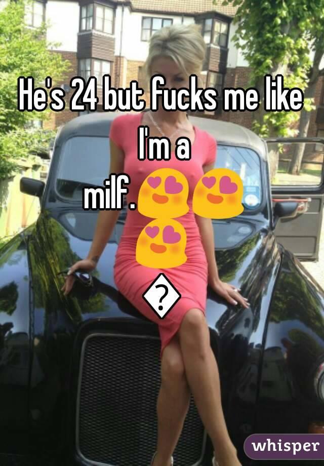 He's 24 but fucks me like I'm a milf.😍😍😍👌