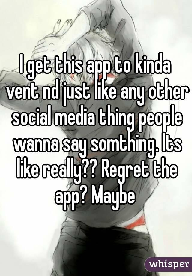I get this app to kinda vent nd just like any other social media thing people wanna say somthing. Its like really?? Regret the app? Maybe
