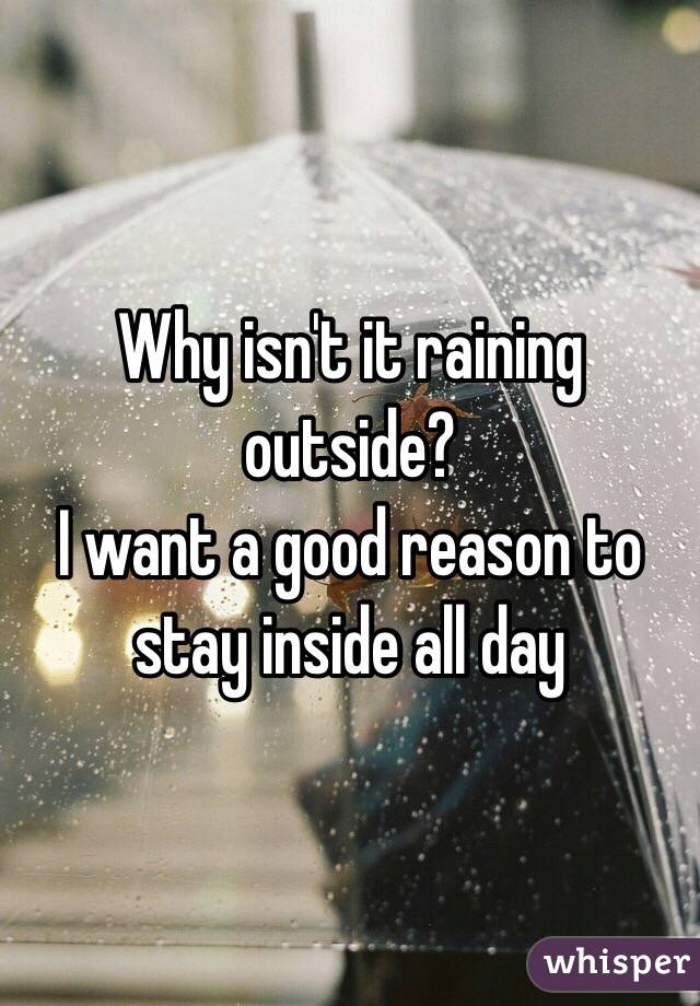 Why isn't it raining outside?  I want a good reason to stay inside all day