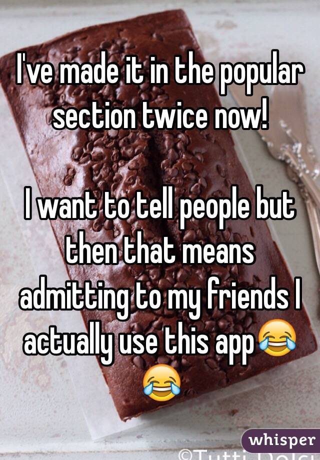 I've made it in the popular section twice now!   I want to tell people but then that means admitting to my friends I actually use this app😂😂