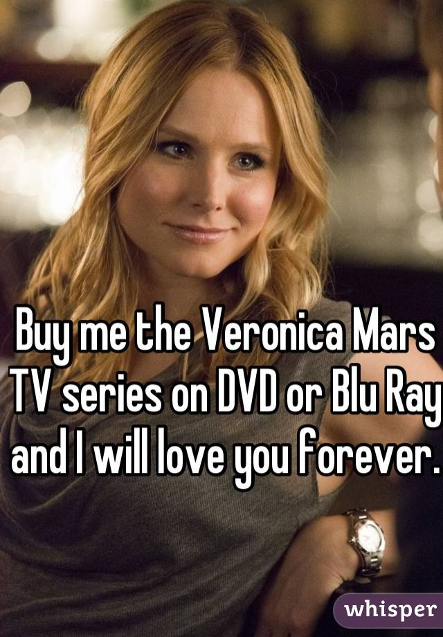 Buy me the Veronica Mars TV series on DVD or Blu Ray and I will love you forever.