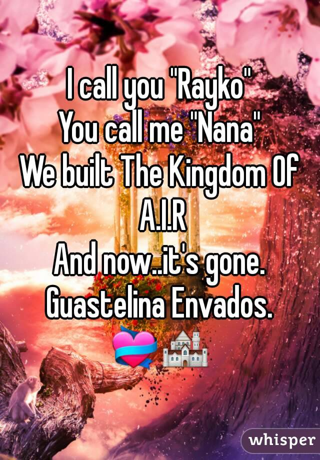 "I call you ""Rayko"" You call me ""Nana"" We built The Kingdom Of A.I.R And now..it's gone. Guastelina Envados. 💝🏰"