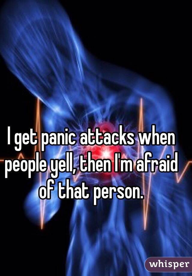 I get panic attacks when people yell, then I'm afraid of that person.
