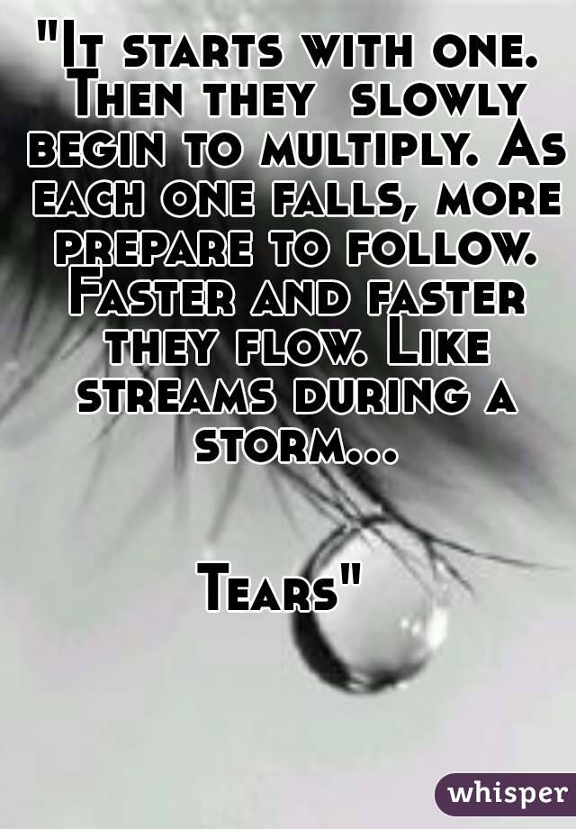 """""""It starts with one.  Then they  slowly begin to multiply. As each one falls, more prepare to follow. Faster and faster they flow. Like streams during a storm...   Tears"""""""