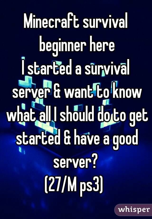 Minecraft survival beginner here I started a survival server & want to know what all I should do to get started & have a good server?  (27/M ps3)
