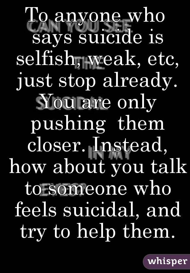 To anyone who says suicide is selfish, weak, etc, just stop already. You are only pushing  them closer. Instead, how about you talk to someone who feels suicidal, and try to help them.