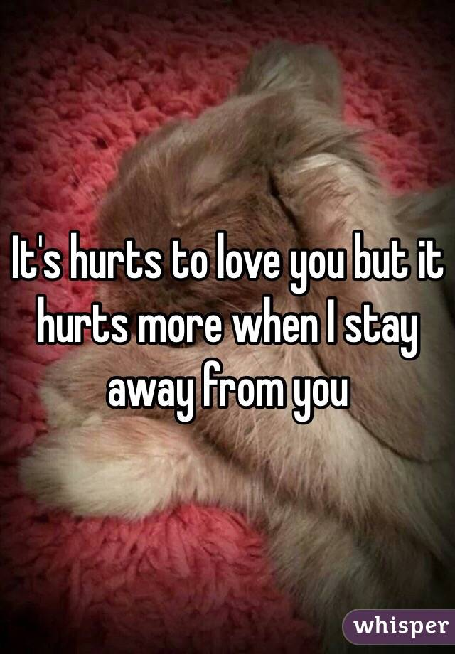 It's hurts to love you but it hurts more when I stay away from you
