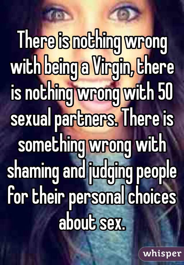 There is nothing wrong with being a Virgin, there is nothing wrong with 50 sexual partners. There is something wrong with shaming and judging people for their personal choices about sex.