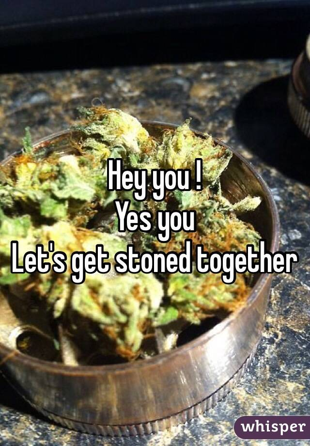 Hey you ! Yes you Let's get stoned together