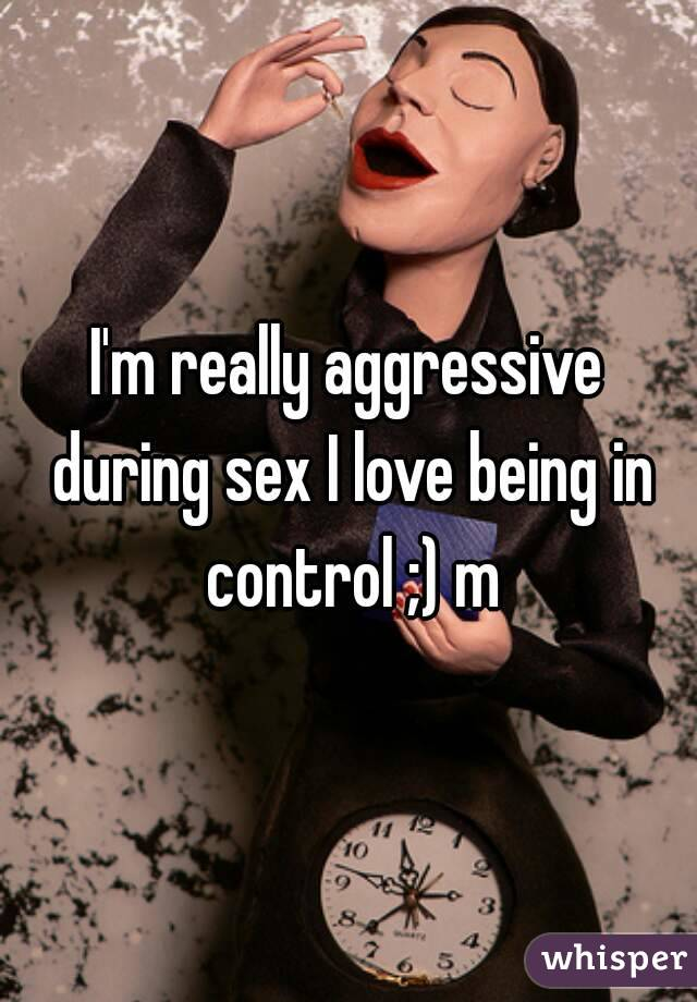 I'm really aggressive during sex I love being in control ;) m