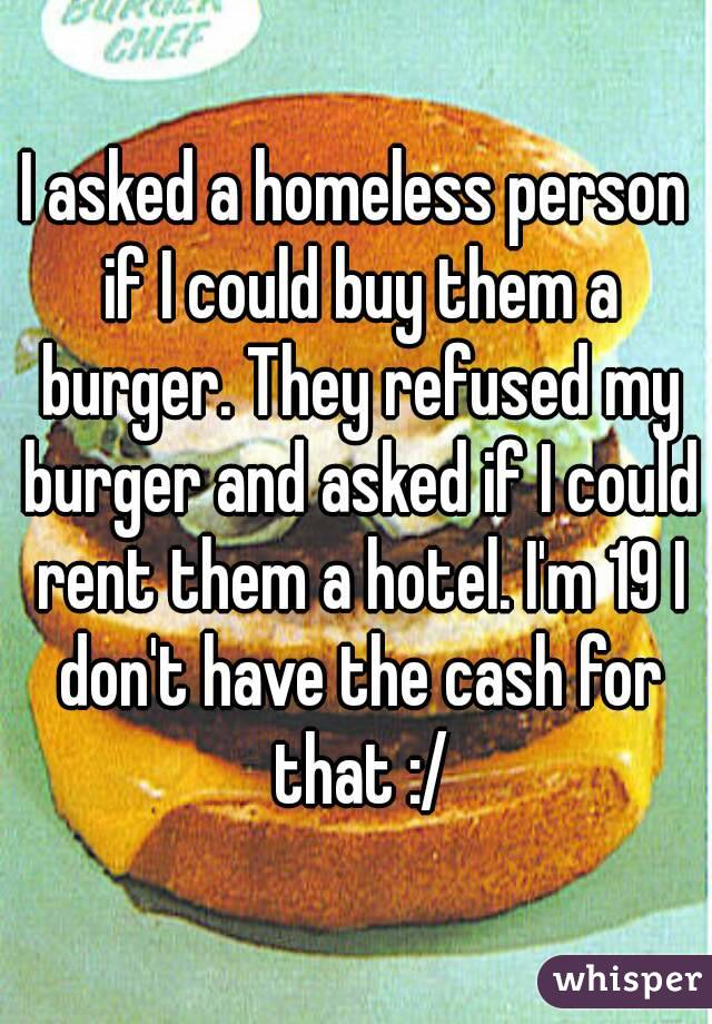 I asked a homeless person if I could buy them a burger. They refused my burger and asked if I could rent them a hotel. I'm 19 I don't have the cash for that :/