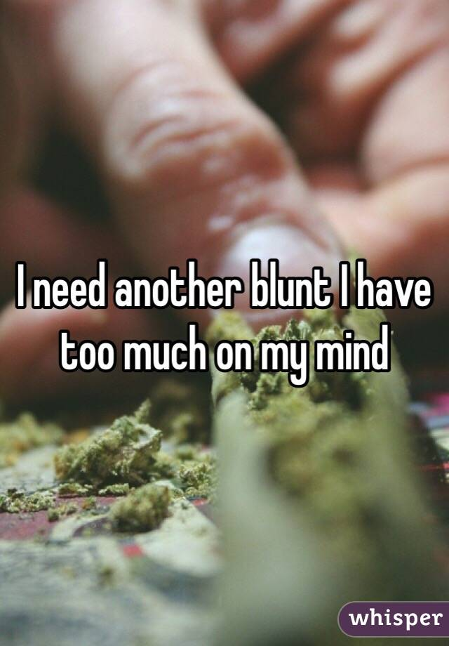 I need another blunt I have too much on my mind
