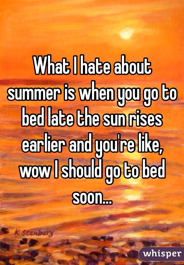 What I hate about summer is when you go to bed late the sun rises earlier and you're like, wow I should go to bed soon...