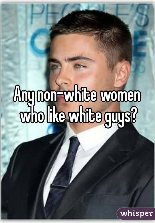 Any non-white women who like white guys?