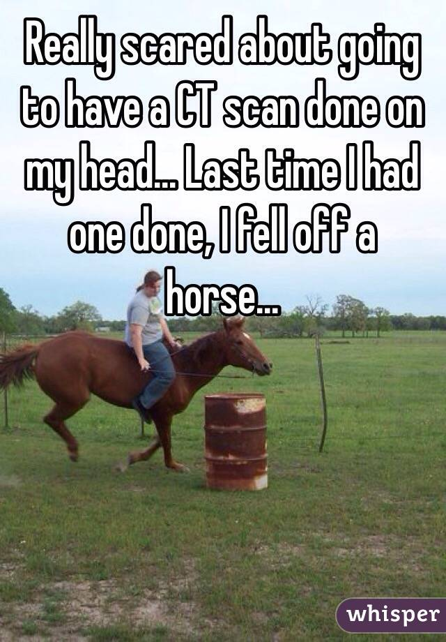 Really scared about going to have a CT scan done on my head... Last time I had one done, I fell off a horse...