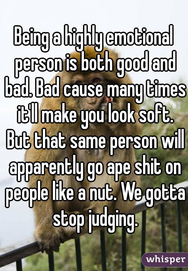 Being a highly emotional person is both good and bad. Bad cause many times it'll make you look soft. But that same person will apparently go ape shit on people like a nut. We gotta stop judging.