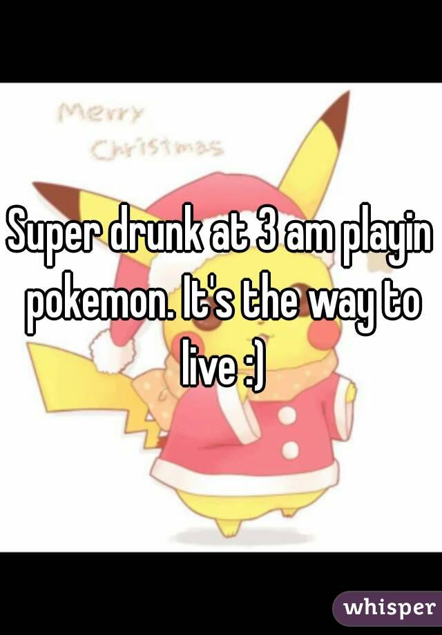 Super drunk at 3 am playin pokemon. It's the way to live :)