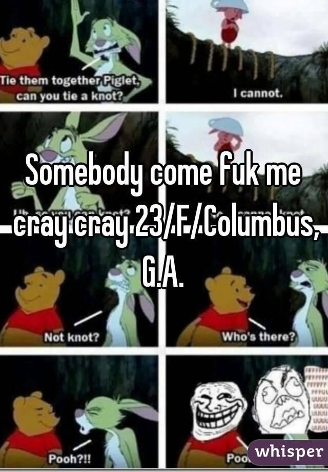 Somebody come fuk me cray cray 23/F/Columbus, G.A.