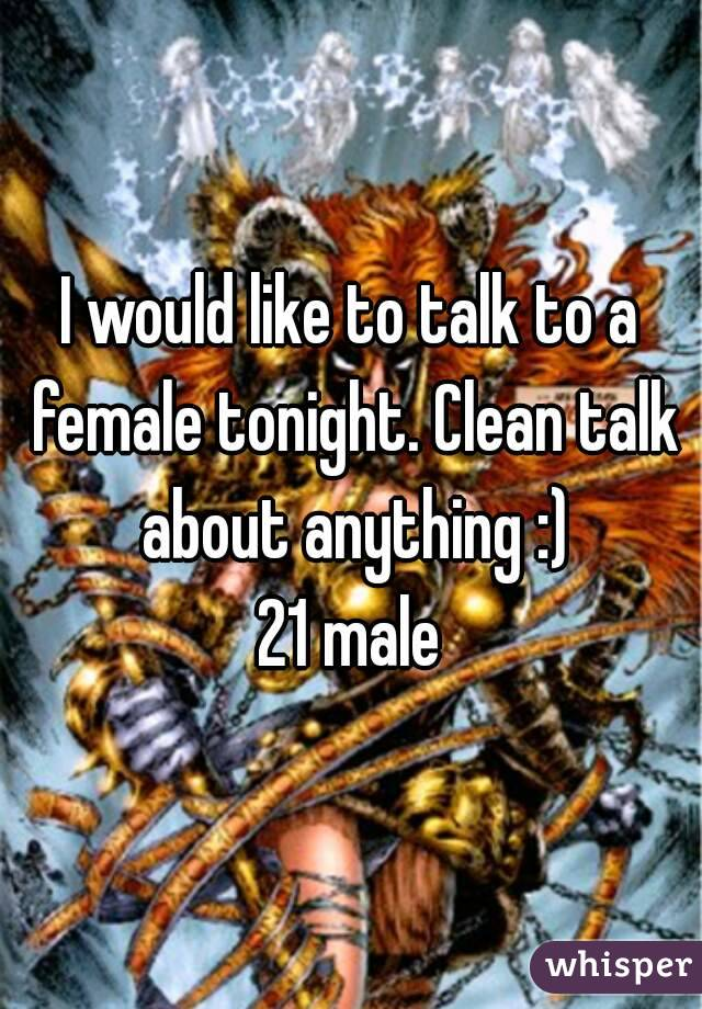 I would like to talk to a female tonight. Clean talk about anything :) 21 male