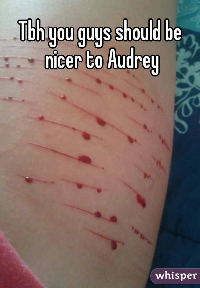 Tbh you guys should be nicer to Audrey