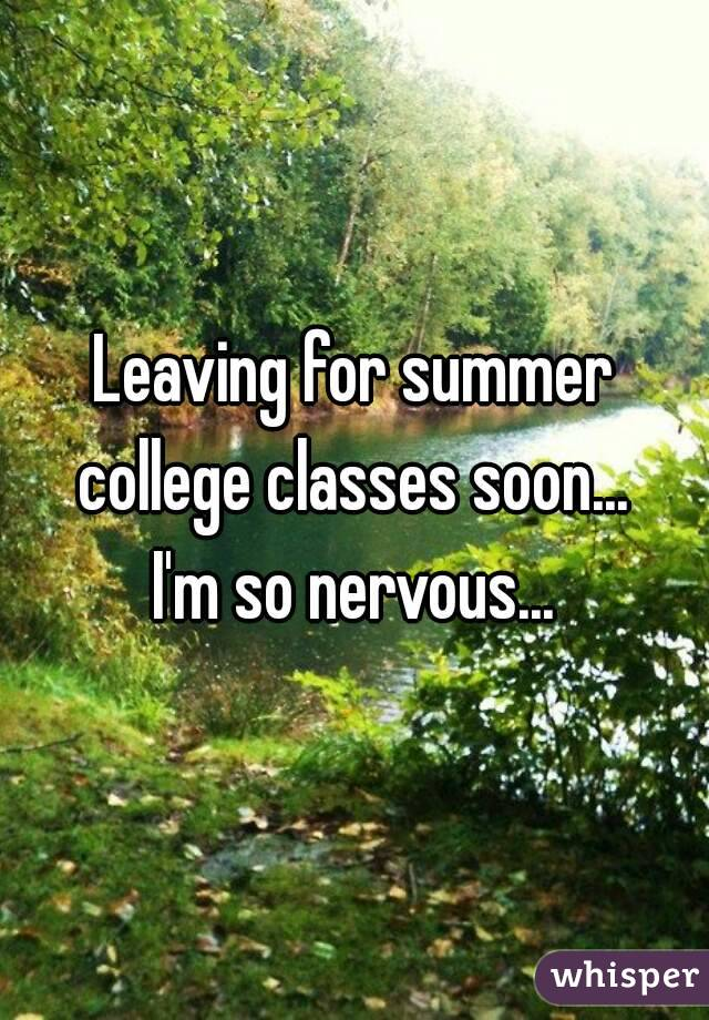 Leaving for summer college classes soon...  I'm so nervous...