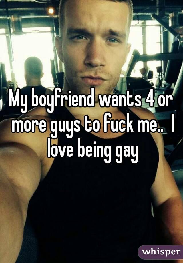 My boyfriend wants 4 or more guys to fuck me..  I love being gay