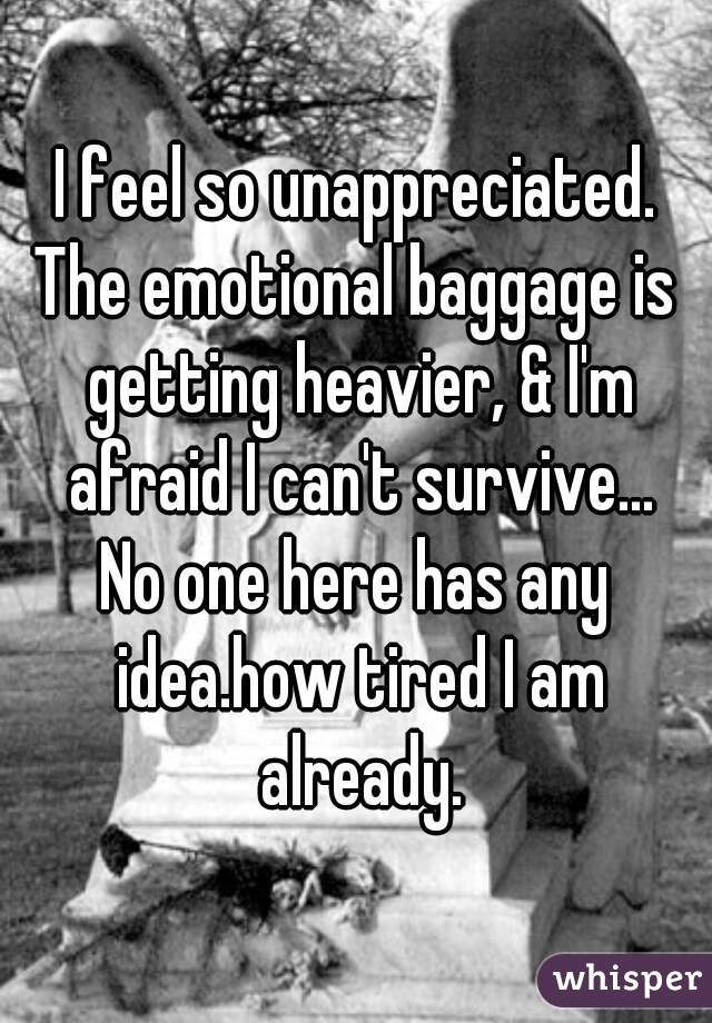 I feel so unappreciated. The emotional baggage is getting heavier, & I'm afraid I can't survive... No one here has any idea.how tired I am already.