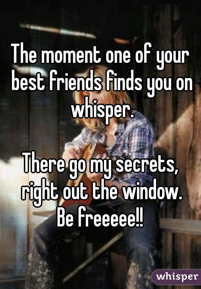 The moment one of your best friends finds you on whisper.  There go my secrets, right out the window. Be freeeee!!