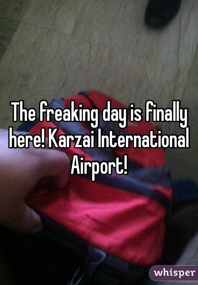 The freaking day is finally here! Karzai International Airport!
