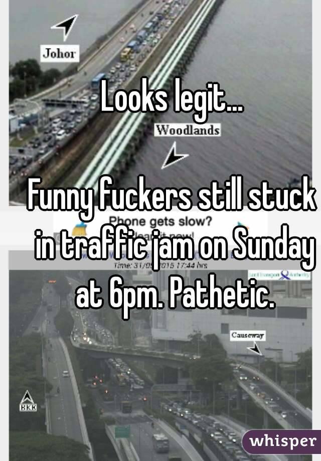 Looks legit...  Funny fuckers still stuck in traffic jam on Sunday at 6pm. Pathetic.