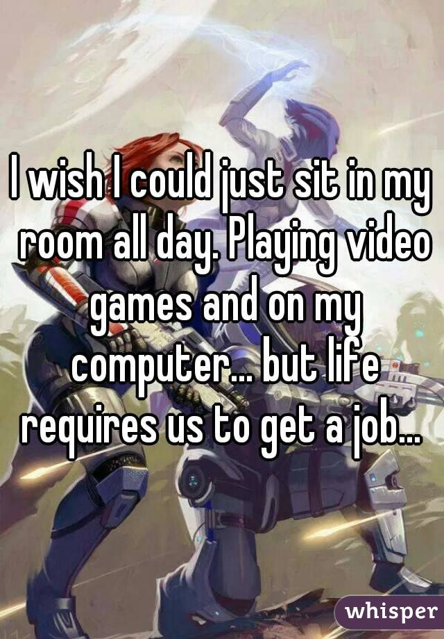 I wish I could just sit in my room all day. Playing video games and on my computer... but life requires us to get a job...