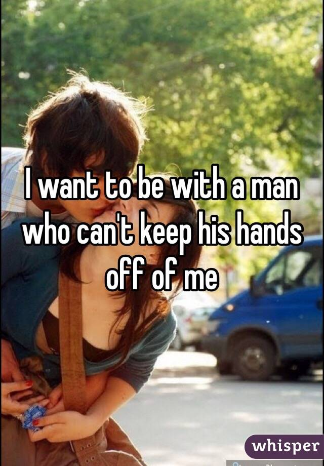 I want to be with a man who can't keep his hands off of me